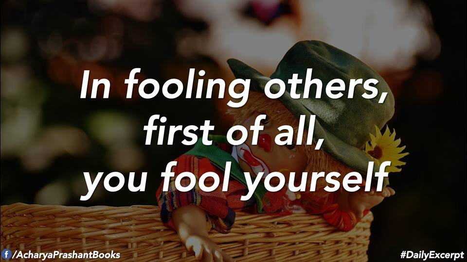 In fooling others, first of all, you fool yourself. –Acharya Prashant [960×540]
