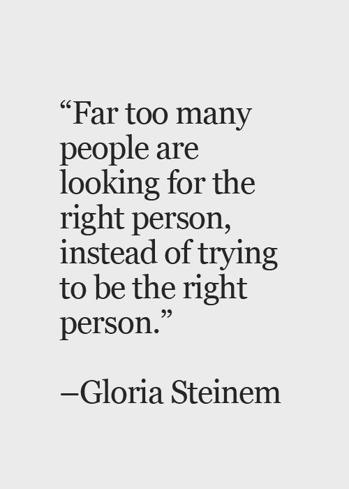 """Far too many people are looking for the right person, instead of flying to be the right person."" —Gloria Steinem https://inspirational.ly"
