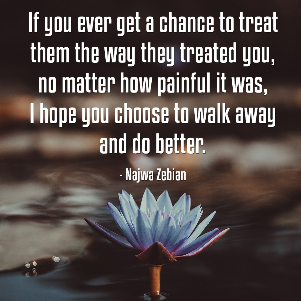 """If you ever get a chance to treat them the way they treated you…"" -Najwa Zebian [960x960px]"