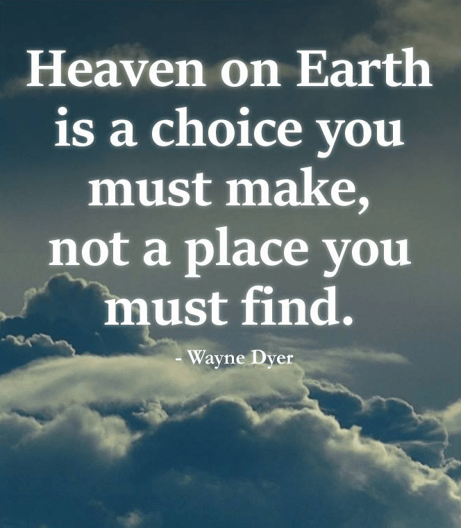 """Heaven on Earth is a choice you must make, not a place you must find."" – Wayne Dyer [664×761]"
