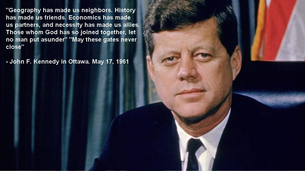 """Geography has made us neighbors. History has made us friends…."" -John F. Kennedy [1200X675]"