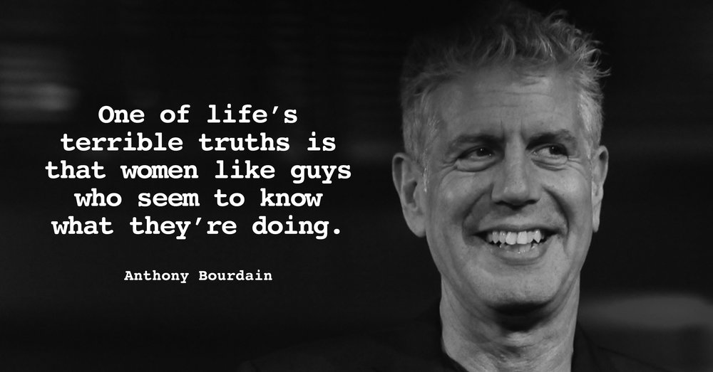 """One of life's terrible truths is that women like guys who seem to know what they're doing."" – Anthony Bourdain [1000×523]"