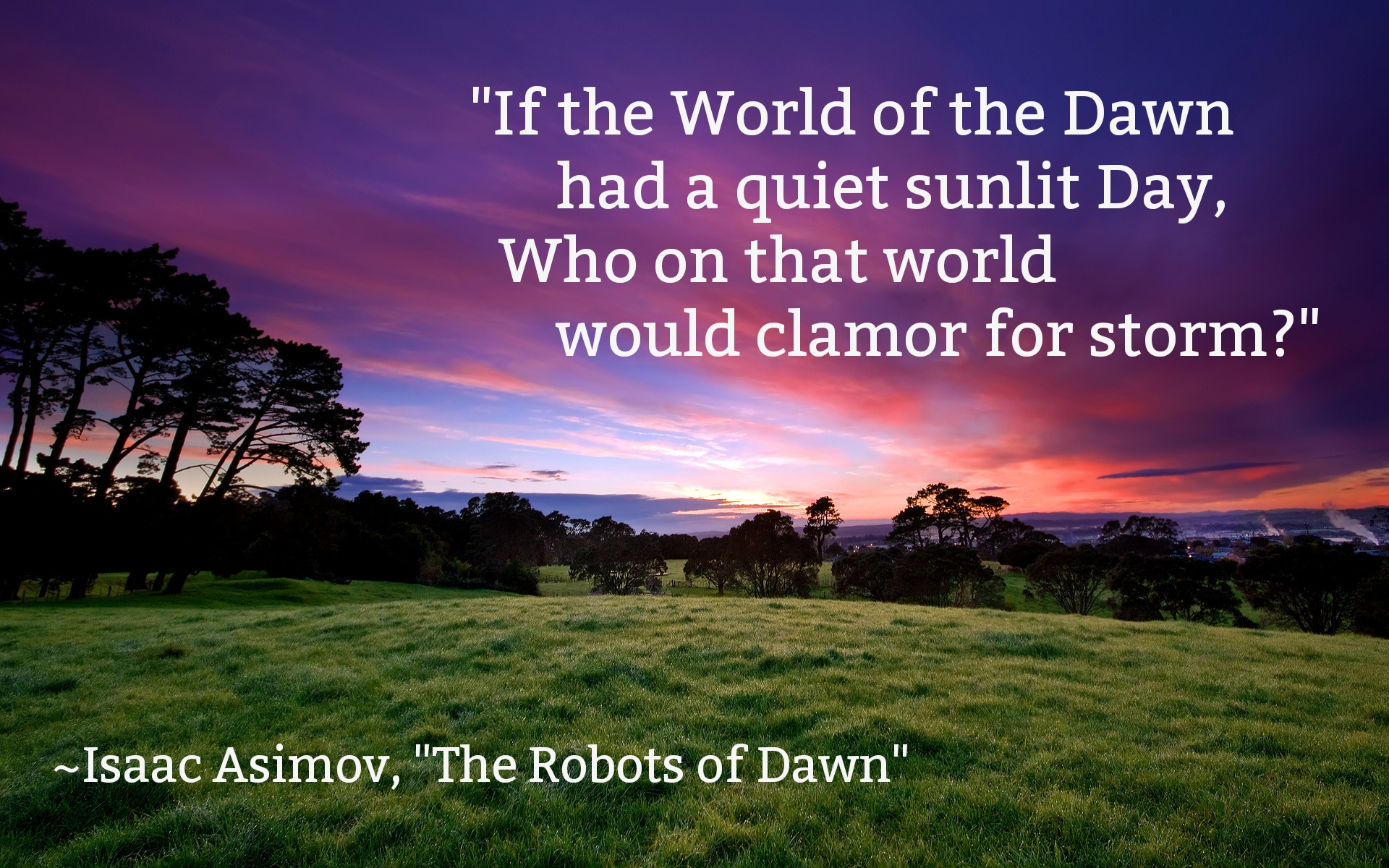 """If the World of the Dawn had a quiet sunlit Day, Who on that world would clamor for storm?"" ~Isaac Asimov, ""The Robots of Dawn"" [1920×1200]"