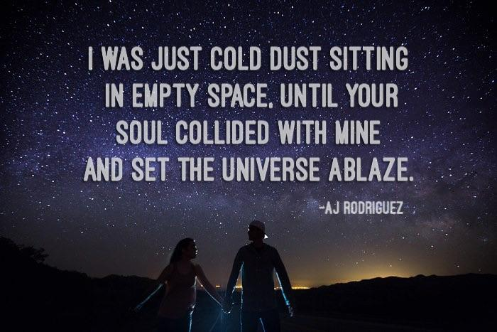 I was just cold dust sitting in empty space, until your soul collided with mine and set the universe ablaze. -AJ Rodriguez [700×467] [OC]