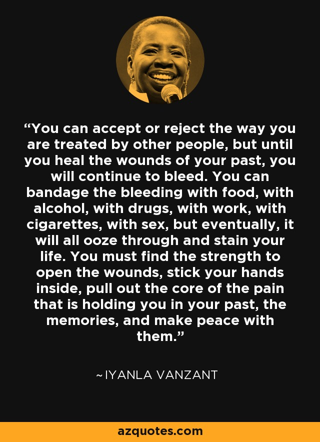 """You can accept or reject the way you are treated by other people, but until you heal the wounds of your past, you will continue to bleed. You can bandage the bleeding with food, with alcohol, with drugs, with work, with cigarettes, with sex."" – Iyanla Vanzant [640×884]"