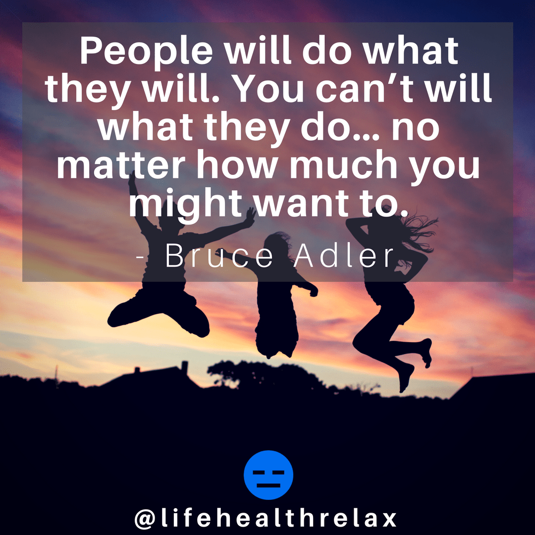 [Image] People will do what they will. You can't will what they do… no matter how much you might want to. – Bruce Adler