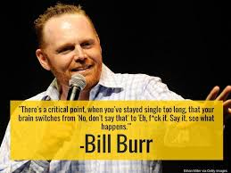 """There's a critical point, when you've stayed single too long, that your brain switches from 'No, don't say that' to 'Eh, f*ck it. Say it, see what happens.'"" — Bill Burr [259X154]"