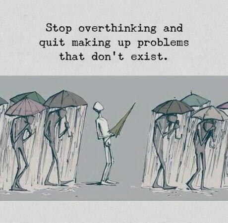 Stop overthinking and quit making up problems that don't exist. https://inspirational.ly