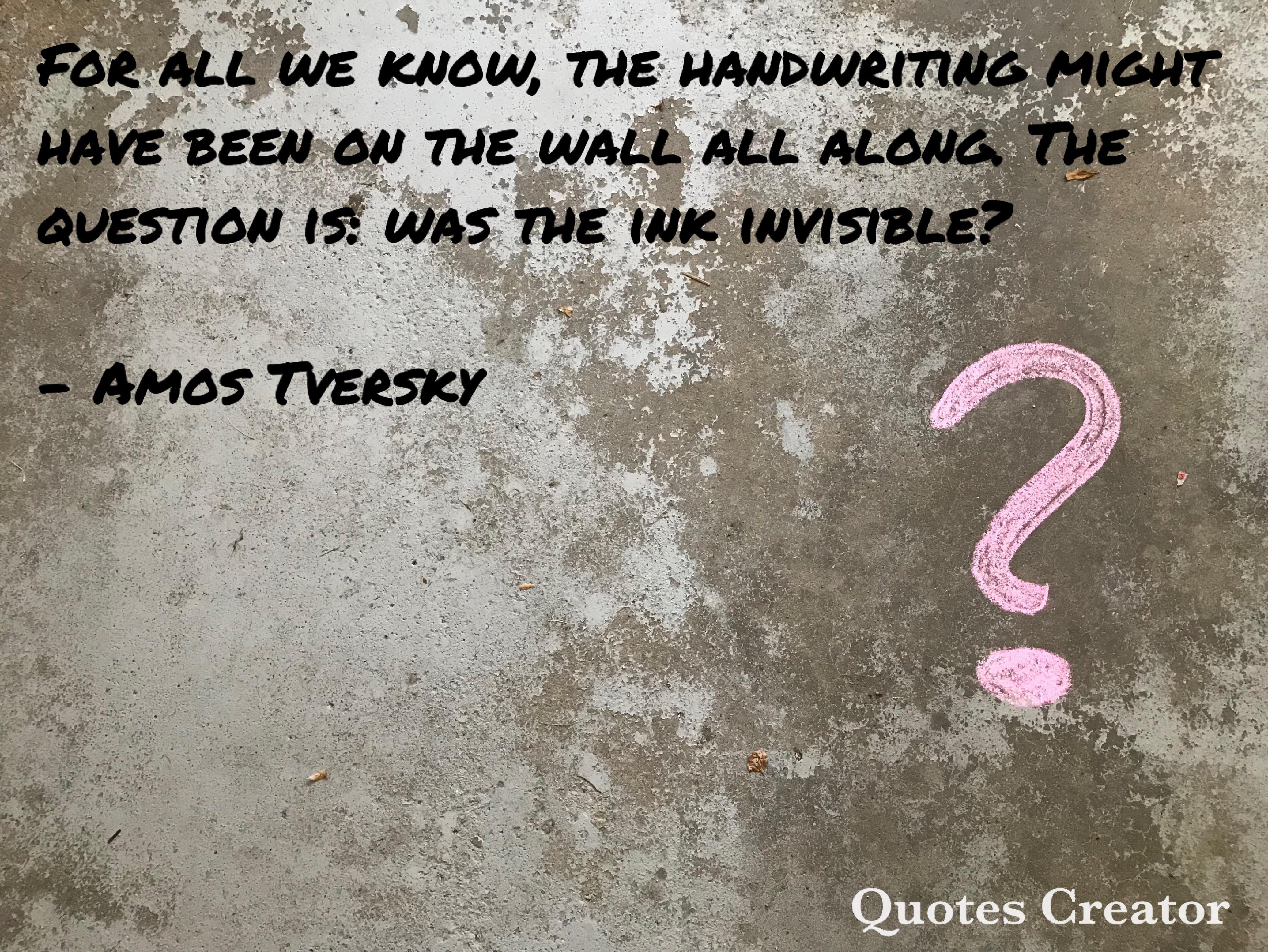 """For all we know, the handwriting might have been on the wall all along. The question is: was the ink invisible?"" – Amos Tversky [4140×3110] [OC]"