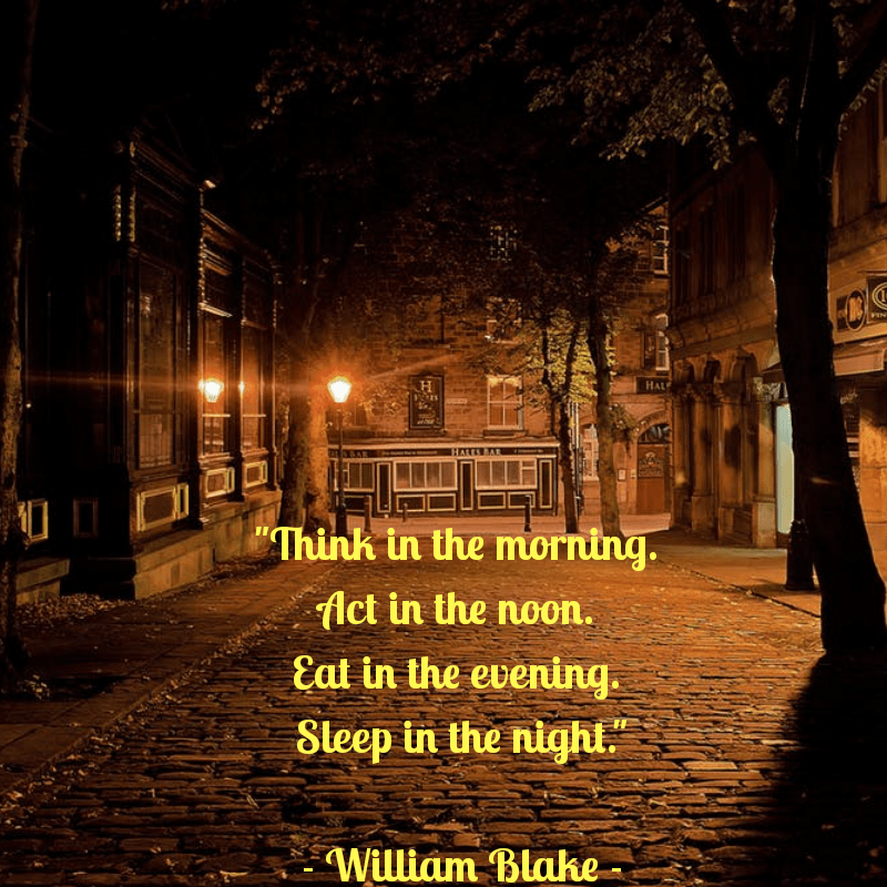 """Think in the morning. Act in the noon. Eat in the evening. Sleep in the night."" William Blake [800×800]"