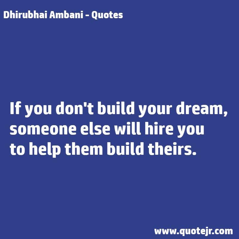 Dhirubhai Ambani - Quotes If you don't build your dream, someone else will hire you to help them build theirs. www.quotejr.com https://inspirational.ly