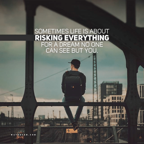 """Sometimes life is about risking everything for a dream no one can see but You"" – Unknown. [500×498] [OS]"