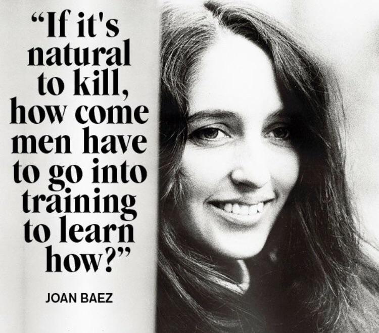 """If it's natural to kill, how come men have to go into training to learn how?"" Joan Baez [750 x 659]"