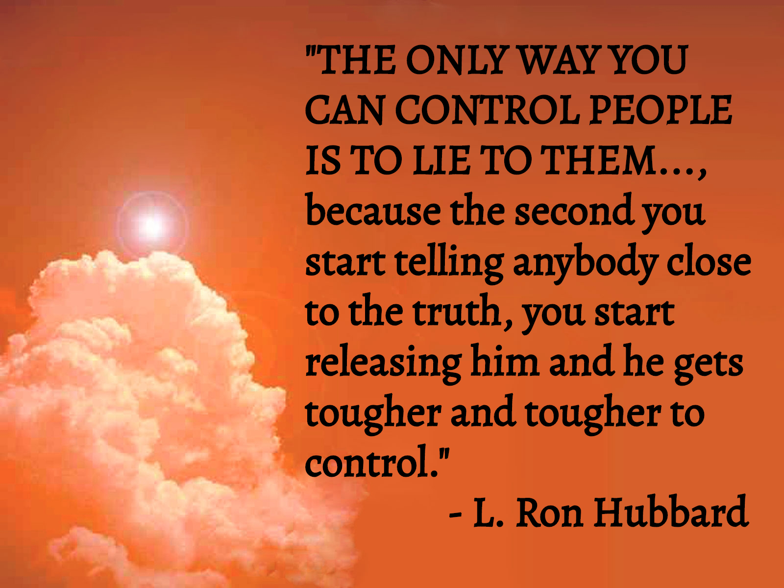 """THE ONLY WAY YOU CAN CONTROL PEOPLE IS TO LIE TO THEM..., because the second you start telling anybody close to the truth, you start _ releasing him and he gets tougher and tougher to control."" ' — L. https://inspirational.ly"