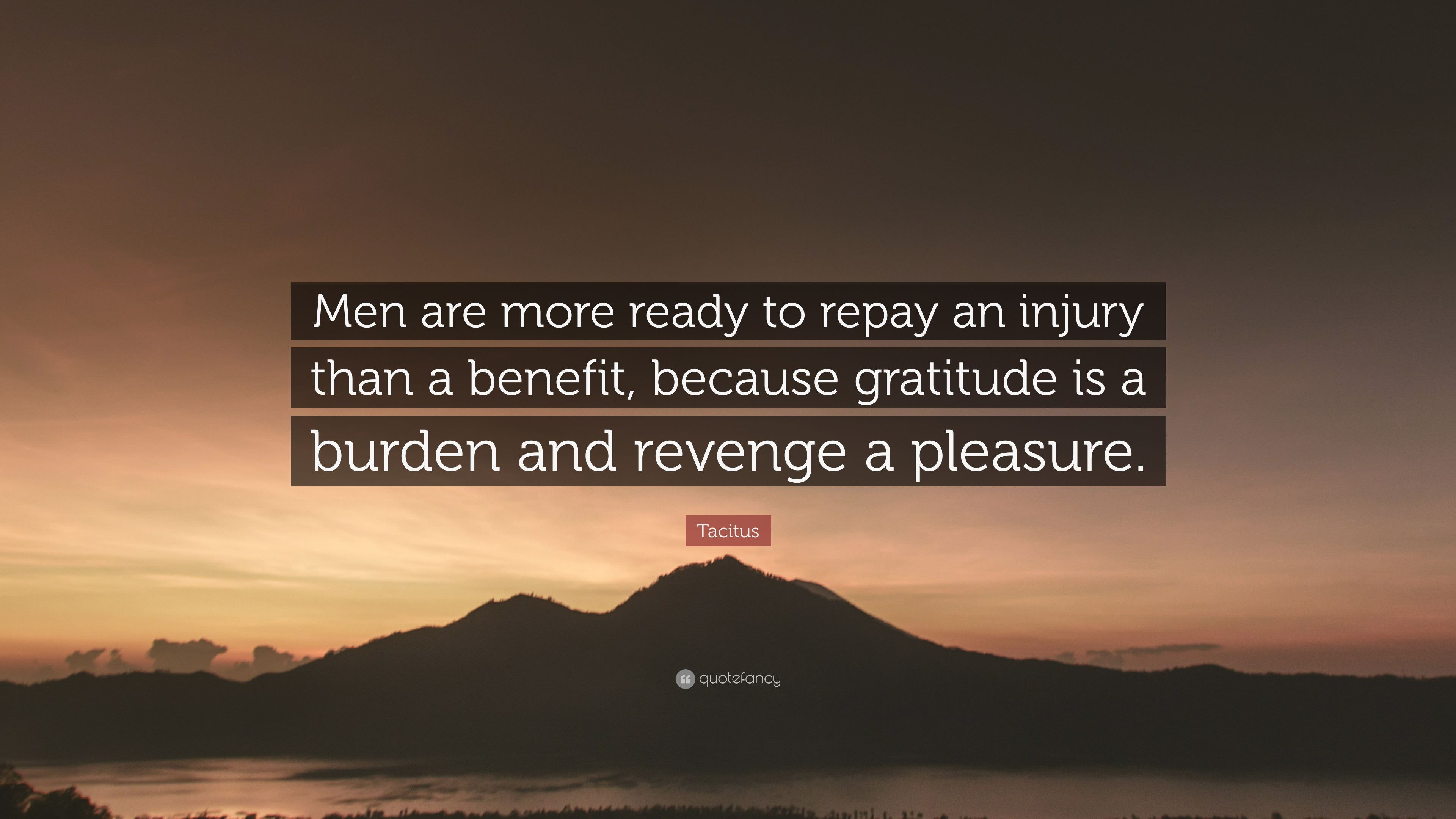 Men are more ready to repay an injury than a benefit, because gratitude is a burden and revenge a pleasure. – by Tacitus [3840×2160]