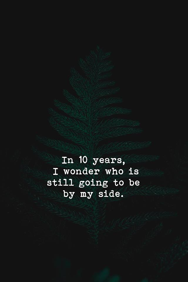 In 10 years, I wonder who is going to be by my side. [640 X 960]