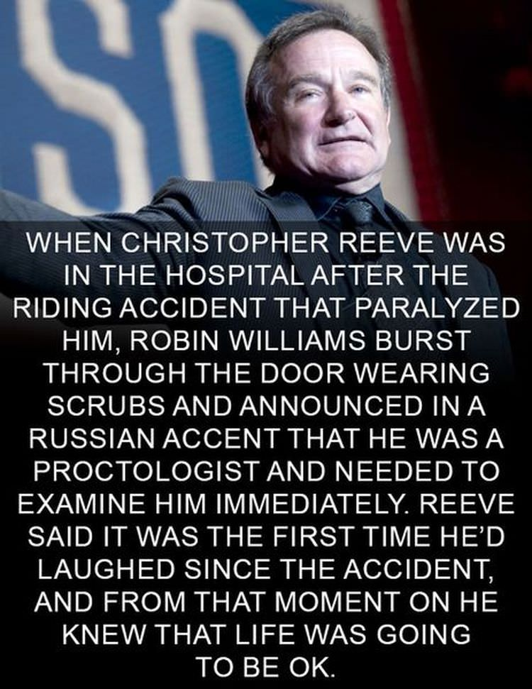 """XI/WWW 1': WHEN CHRISTOPHER REEVE WAS IN THE HOSPITAL AFTER THE RIDING ACCIDENT THAT PARALYZED HIM, ROBIN WILLIAMS BURST THROUGH THE DOOR WEARING SCRUBS AND ANNOUNCED IN A RUSSIAN ACCENT THAT HE WAS A PROCTOLOGIST AND NEEDED TO EXAMINE HIM IMMEDIATELY. REEVE SAID IT WAS THE FIRST TIME HE'D LAUGHED SINCE THE ACCIDENT, AND FROM THAT MOMENT ON HE KNEW THAT LIFE WAS GOING TO BE OK. https://inspirational.ly"