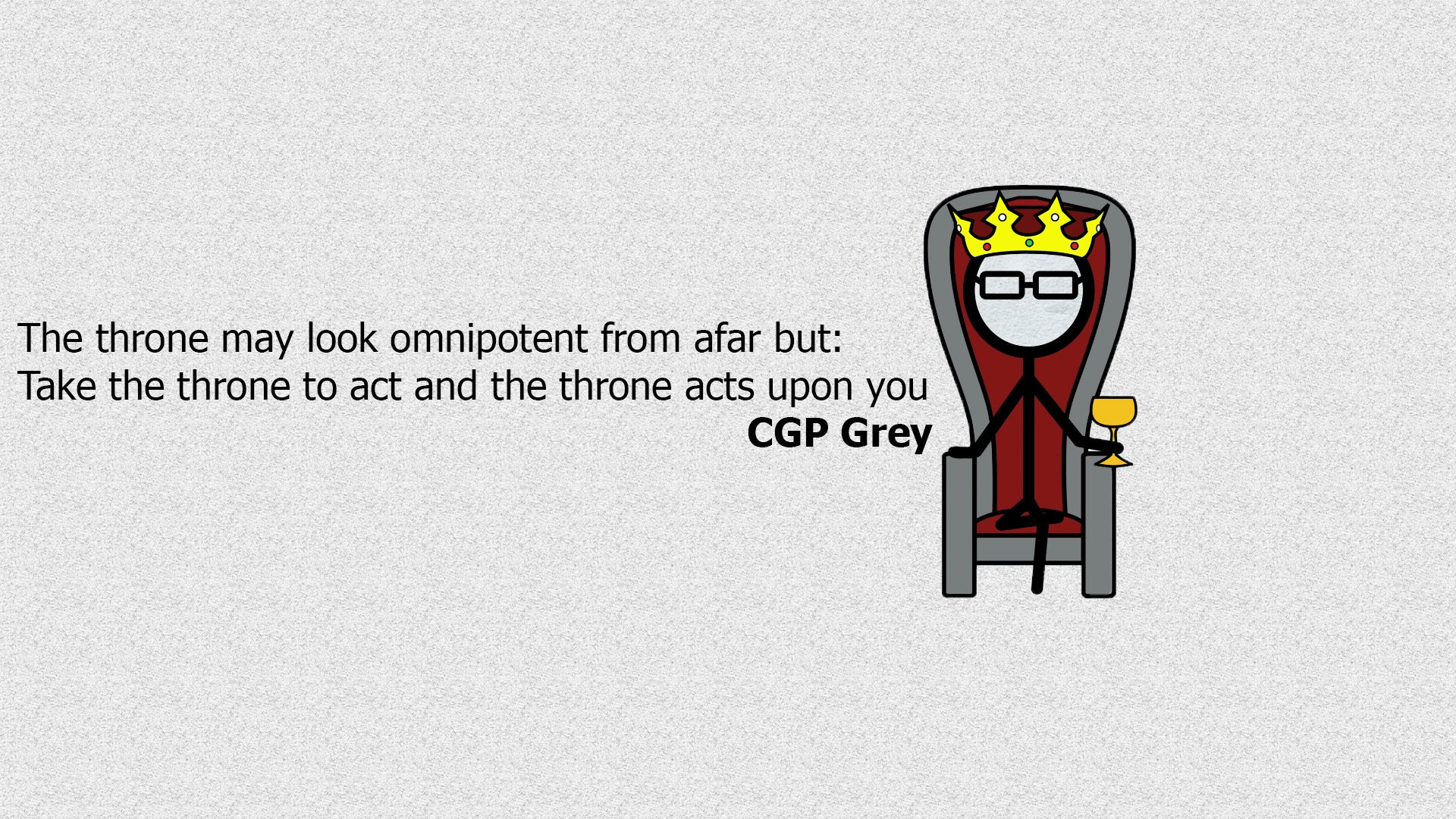 Took the throne to act and the throne acts upon you. – CGP Grey (1920×1080)