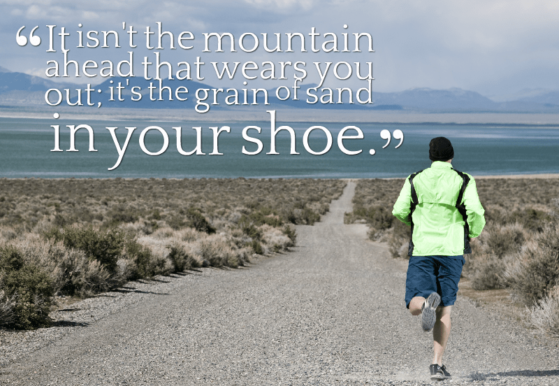 [Image] It isn't the mountain ahead that wears you out; It's the grain of sand in your shoe