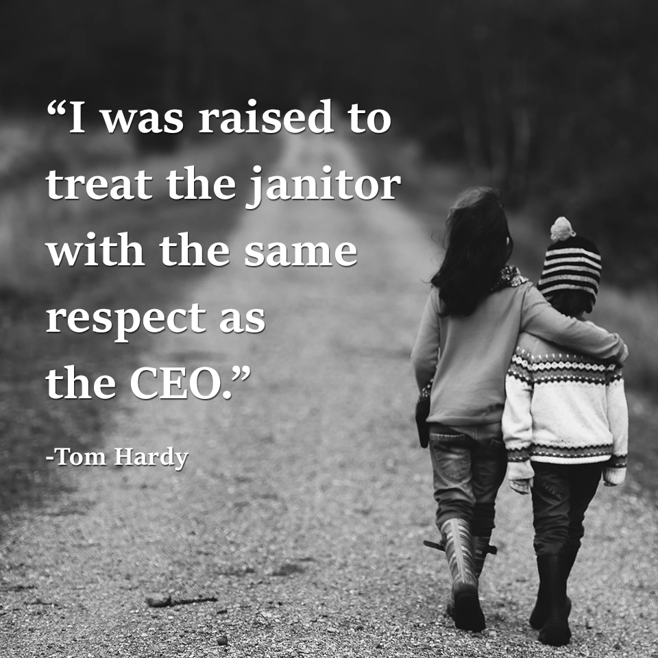"""I was raised to treat the janitor with the same respect as the CEO"" -Tom Hardy[960×960]"