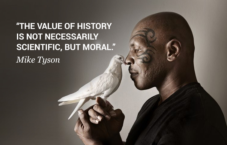 """The value of history is not necessarily scientific, but moral."" Mike Tyson [750×480]"