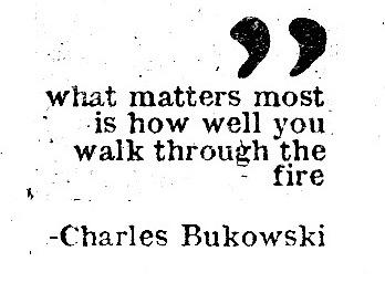 """What matters most is how well you walk through the fire"" – Charles Bukowski [348 × 256]"