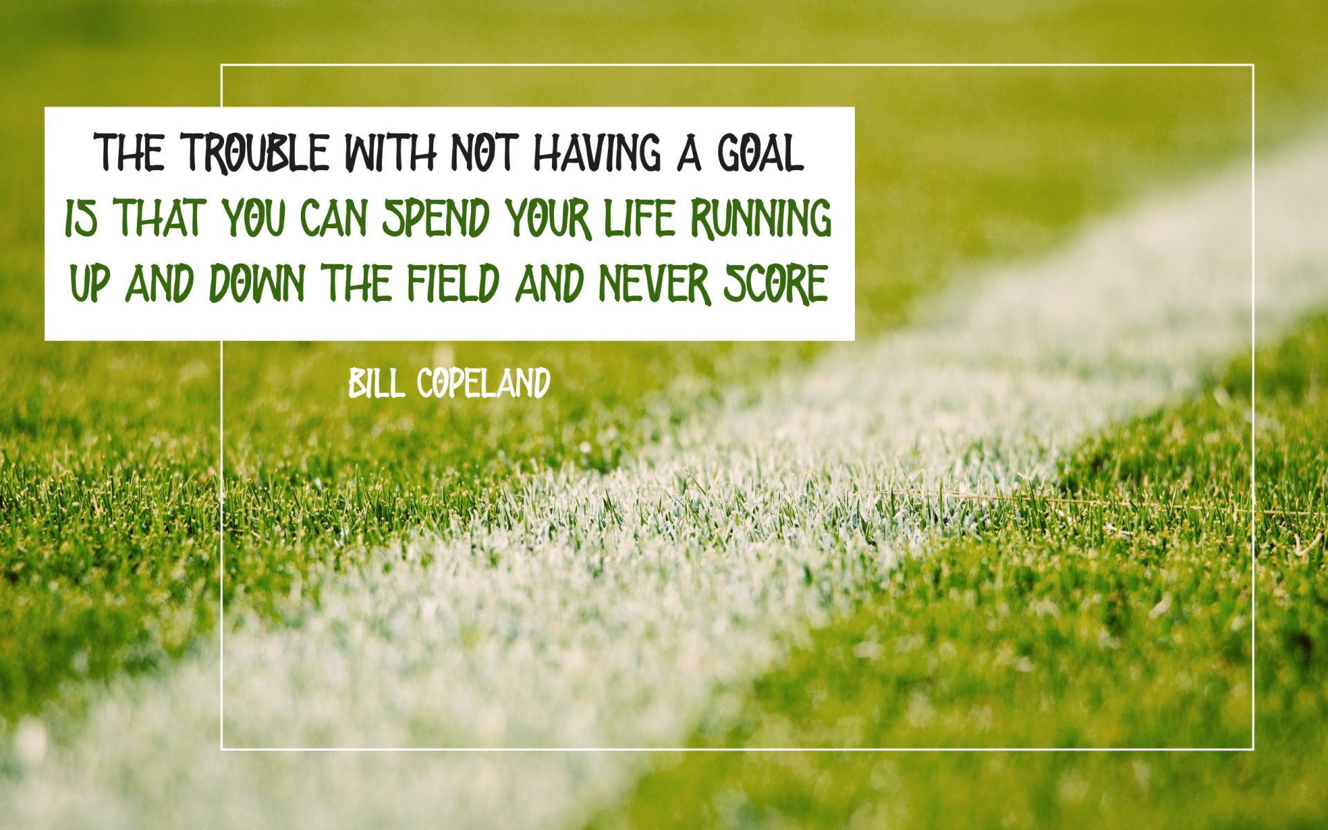 """The trouble with not having a GOAL is that you can spend your life running up and down the field and never score."" Bill Copeland! [1920×1200]"