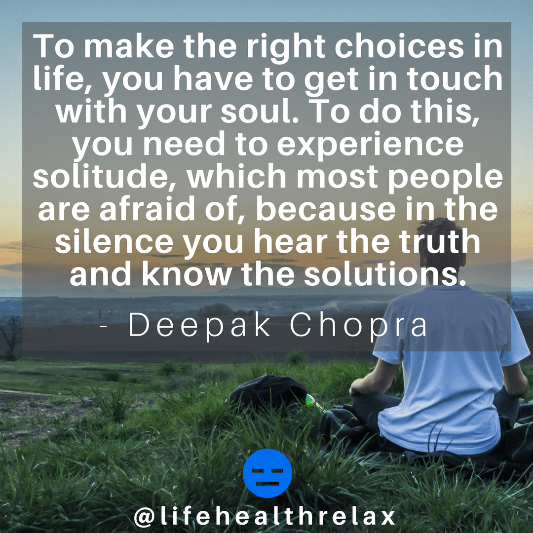 [Image] To make the right choices in life, you have to get in touch with your soul. To do this, you need to experience solitude, which most people are afraid of, because in the silence you hear the truth and know the solutions. – Deepak Chopra