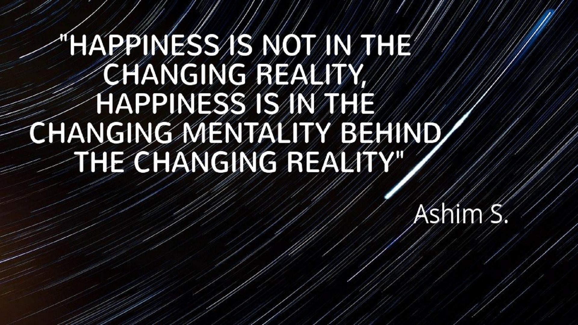 """Happiness is NOT in the Changing Reality, Happiness is in the Changing Mentality Behind the Changing Reality"" – Ashim S. [1920 X 1080]"