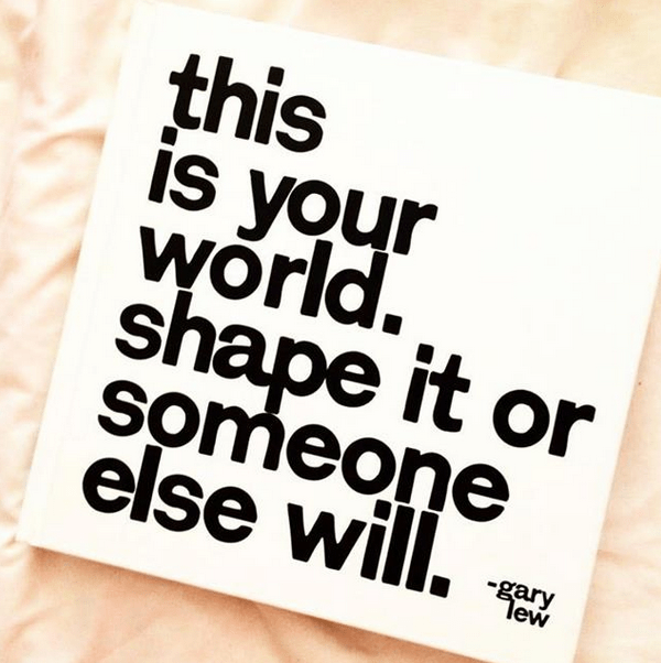 This is your world. Shape it or someone else will. – Gary Lew (600×602)