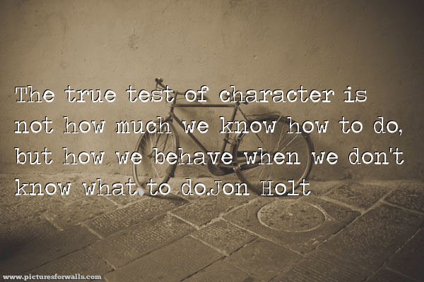 """The true test of character is not how much we know how to do but how we behave when we don't know what to do"" Jon Holt [600×400][os]"