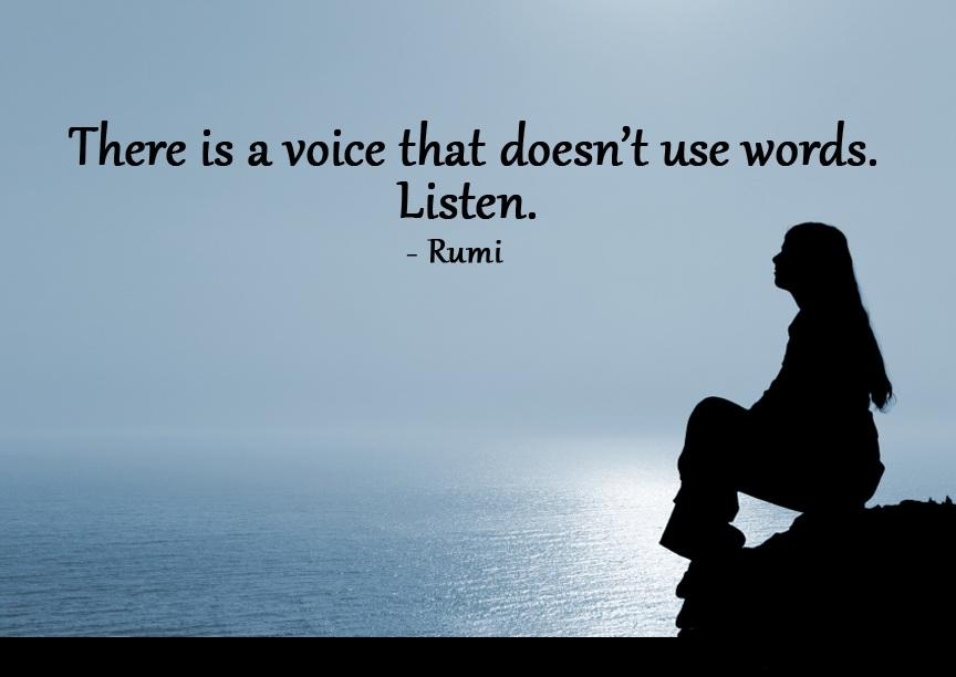 """There is a Voice that doesn't use Words. Listen."" – Rumi [864 x 612]"
