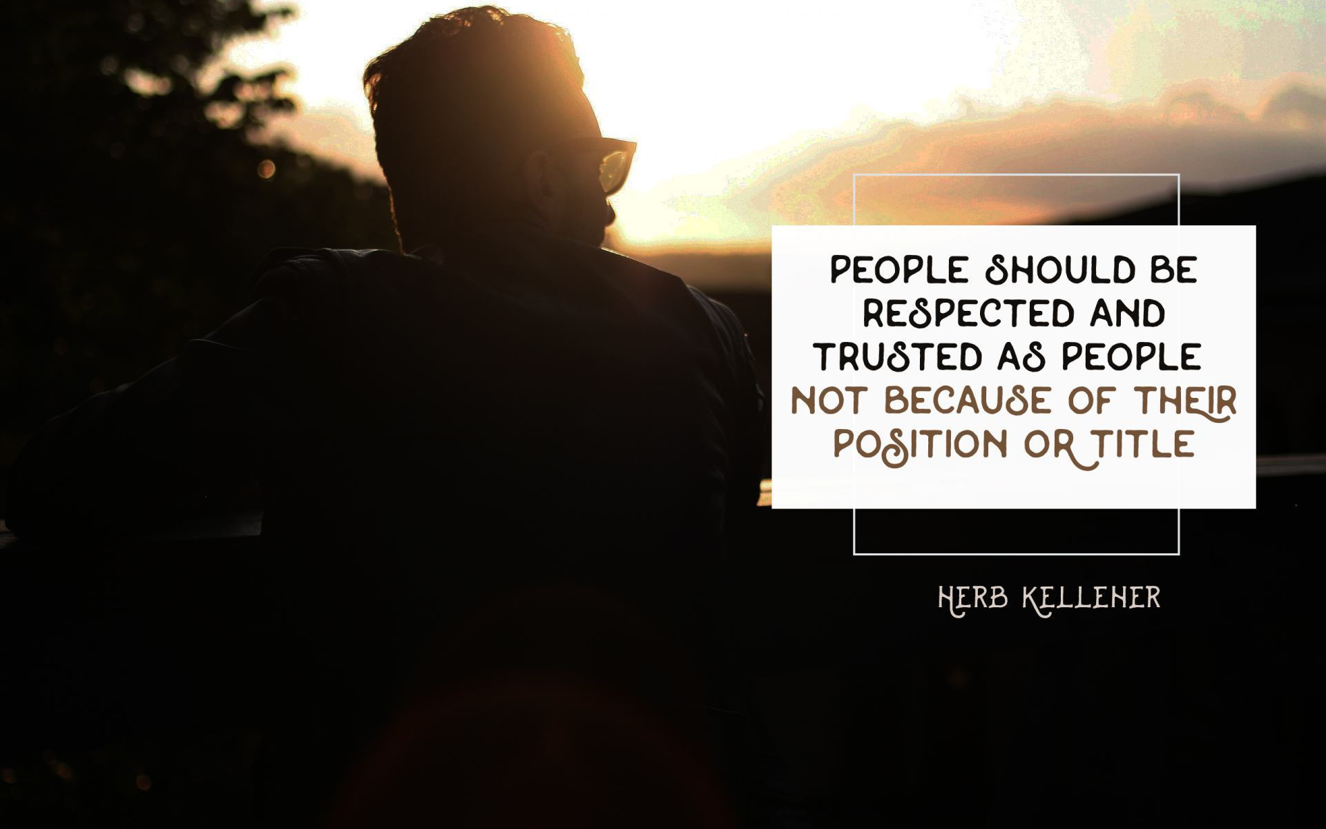 """People Should Be Respected and Trusted as People Not Because of Their Position or Title"" Herb Kellener! [1920×1200]"