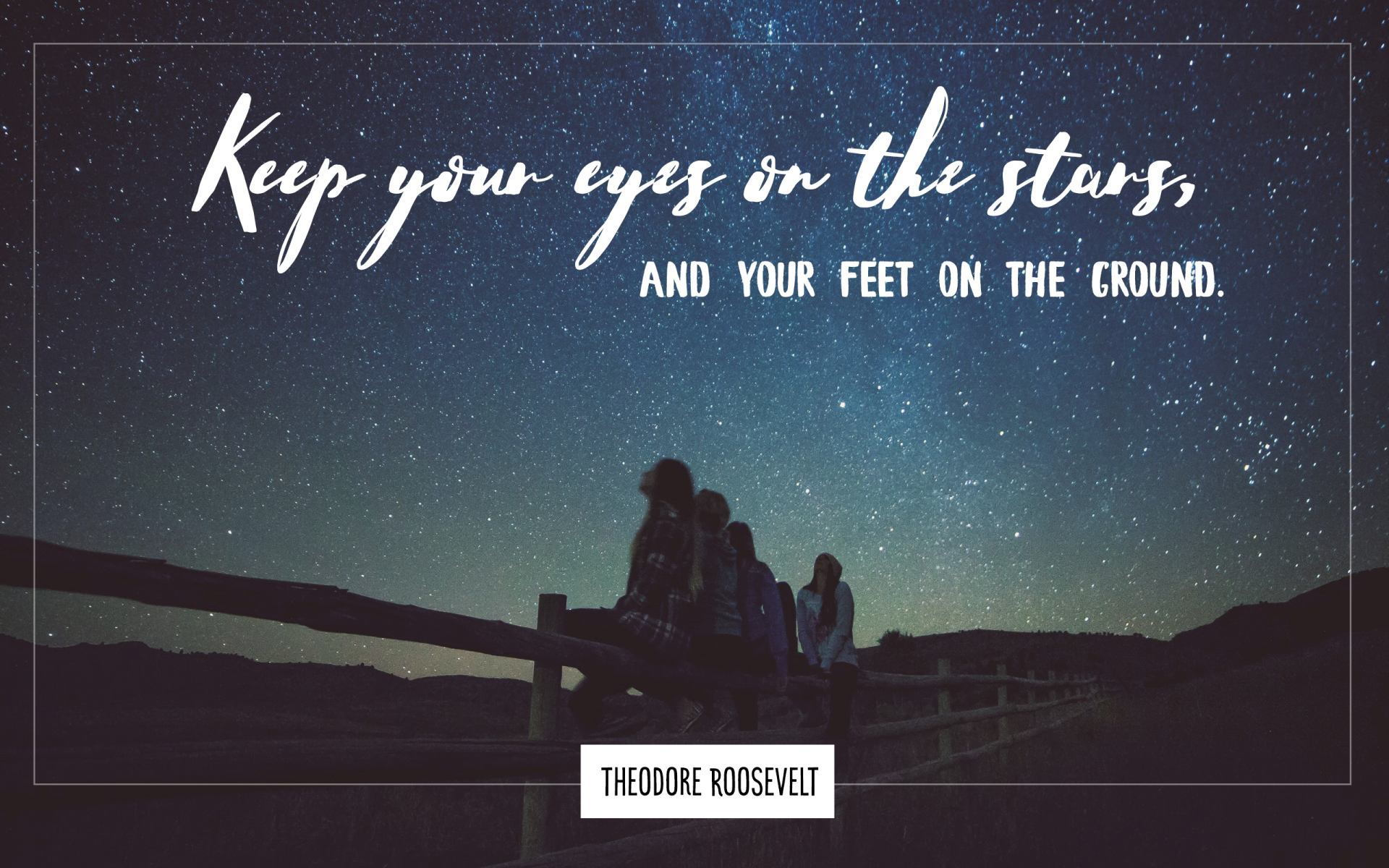 """Keep your eyes on the stars and your feet on the ground."" Theodore Roosevelt! [1920×1200]"
