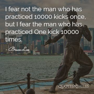 ' I fear not the man who has practiced 10000 kicks once, but I fear the man who has practiced ONE kick 10000 times ' – Bruce Lee