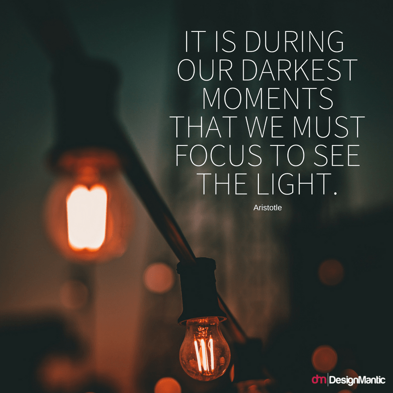 It is during our darkest moments that we must focus to see the light. – Aristotle [800×800]