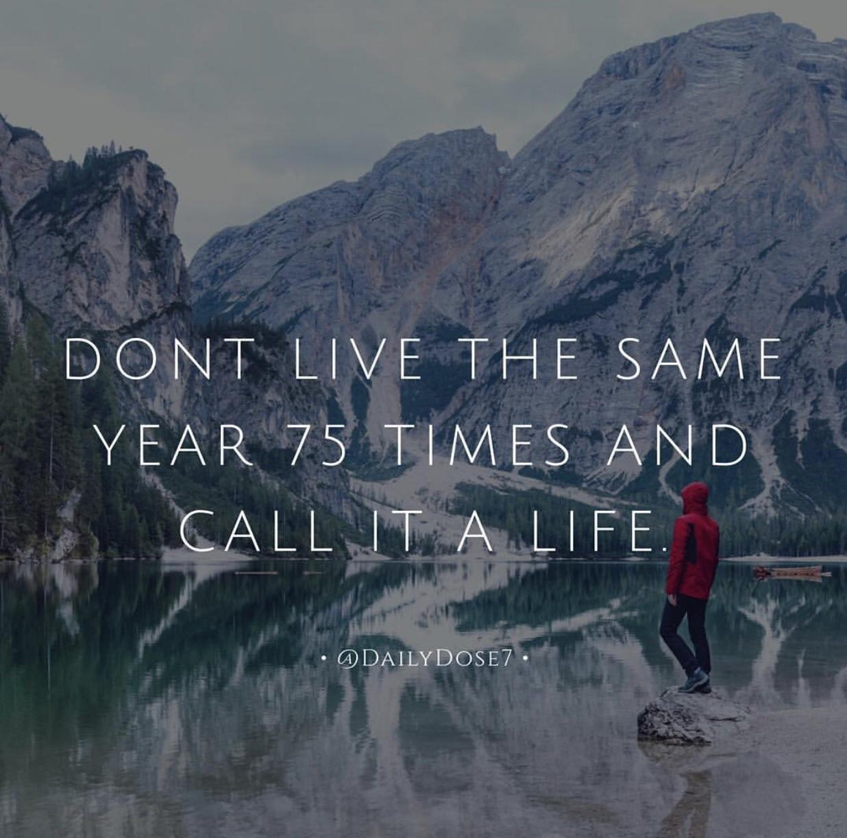 """Don't live the same year 75 times and call it a life"" [800×800]"