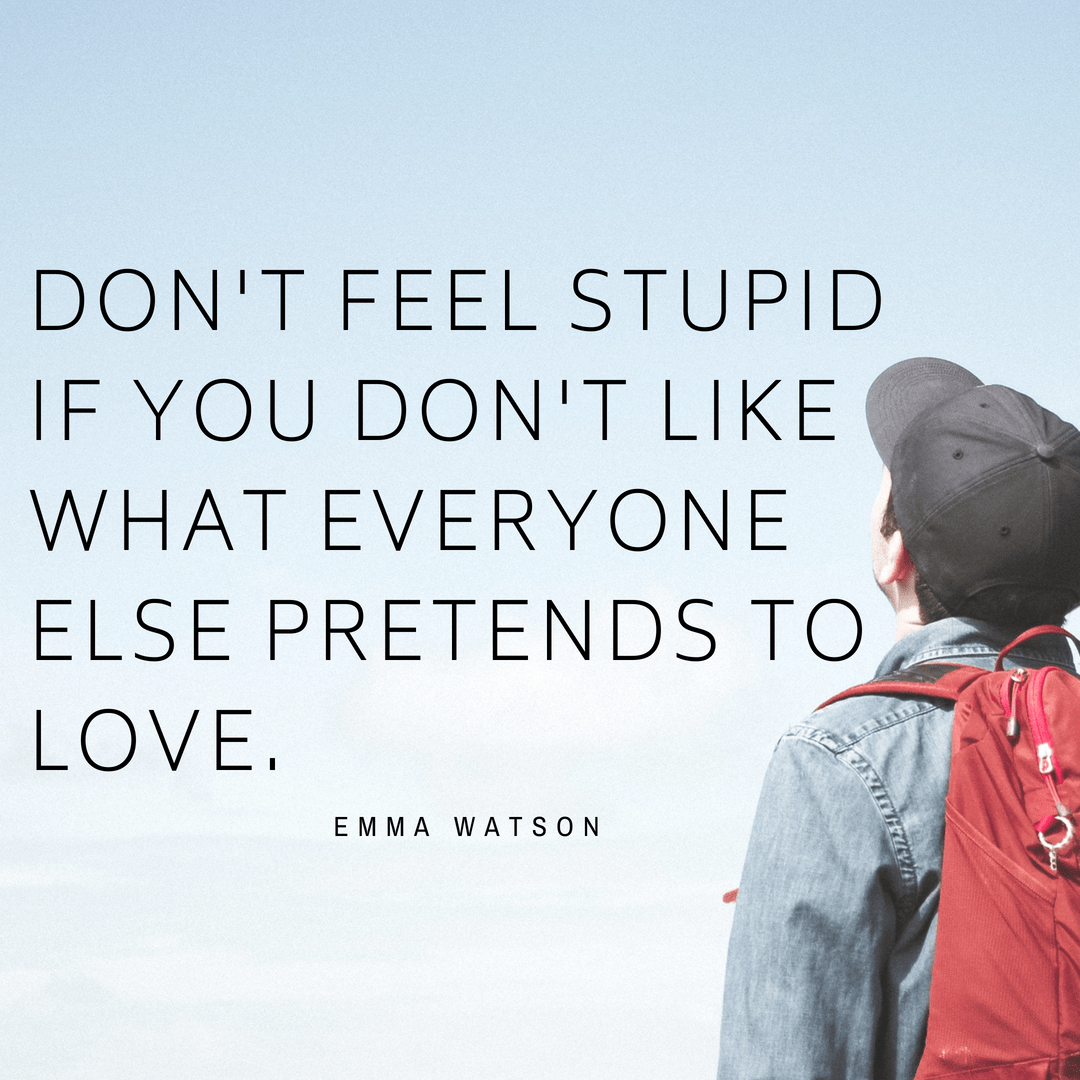 """Don't feel stupid if you don't like what everyone else pretends to love"" – Emma Watson [1024×1024]"