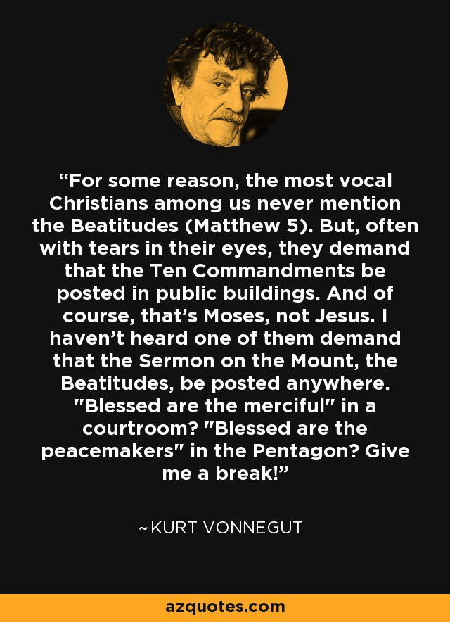 """For some reason, the most vocal Christians among us never mention the Beatitudes (Matthew 5)."" Kurt Vonnegut"