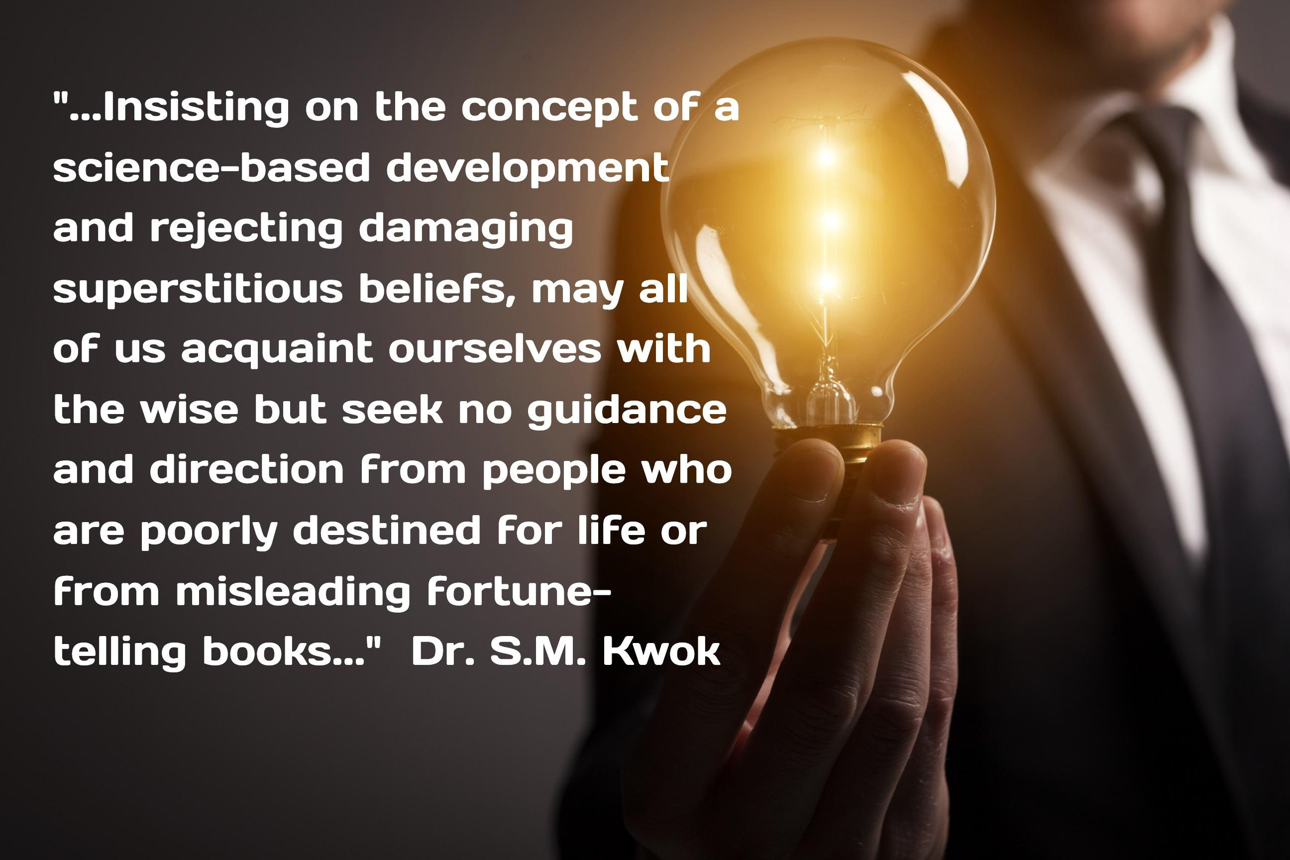 """...lnsisting on the concei, science-based developm * and rejecting damaging' f» superstitious beliefs, may at oF us acquaint ourselves wit» the wise but seek no guidance and direction From people who are poorly destined For liFe or From misleading Fortune- telling books..."" Dr. s.M. Kwok I} _ _  https://inspirational.ly"