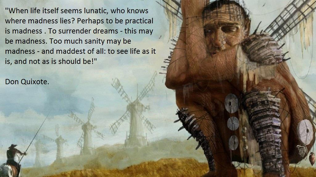 """""""When life itself seems lunatic, who knows where madness lies? Perhaps to be practical is madness . To surrender dreams - this may be madness. Too much sanity may be madness - and maddest of all: to see life as it is, and not as is should be!"""" Don Quixote. https://inspirational.ly"""