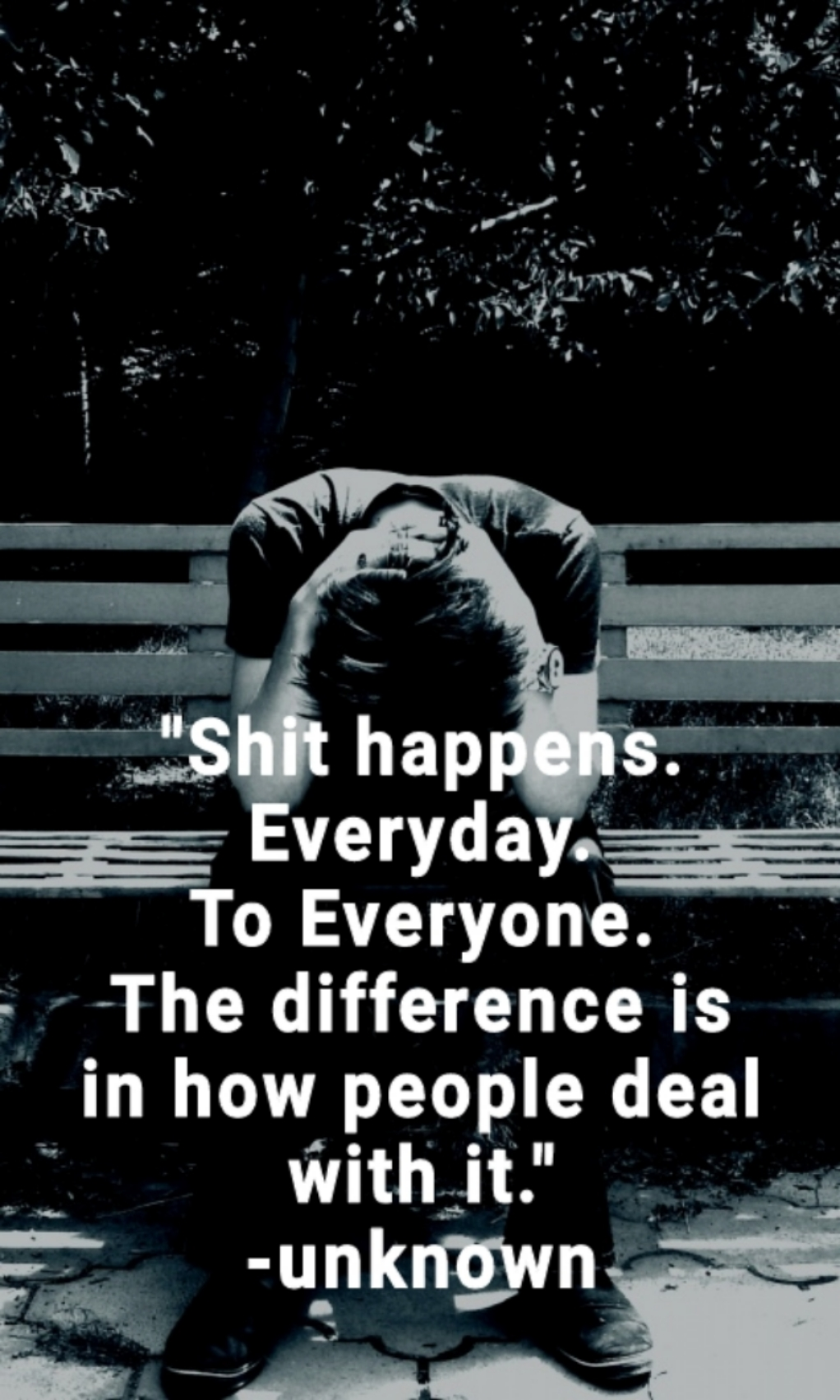 """Shit happens. Everyday. To Everyone. The difference is in how people deal with it."" -unknown [1022×1703]"