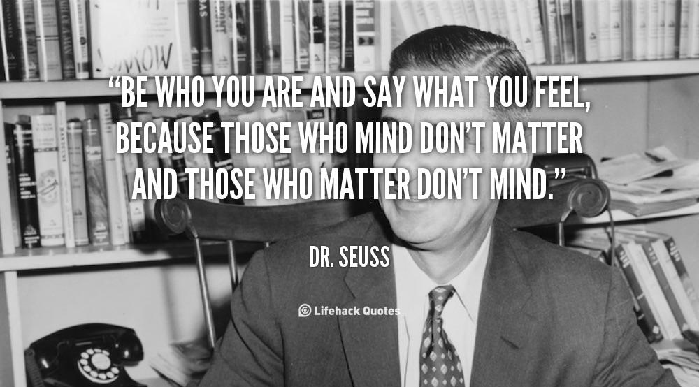 """Be who you are and say what you fell…"", Dr. Seuss [1000×554]"