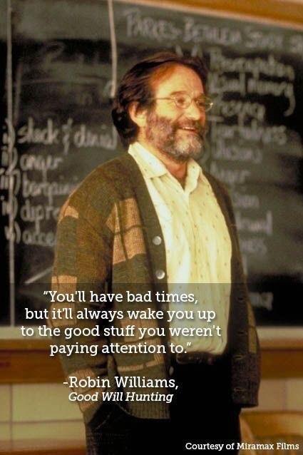 """Ydu'll Have Bad Ti . But Itfll Always Wake ""I 5 Good Stuaffifibu Paying Atterrtffin: .--_'.§bin Williams, Will Hunting I Courtesy Of W films https://inspirational.ly"