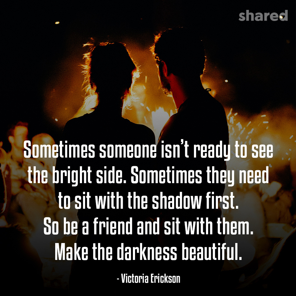 """Sometimes someone isn't ready to see the bright side…"" -Victoria Erickson [960×960]"