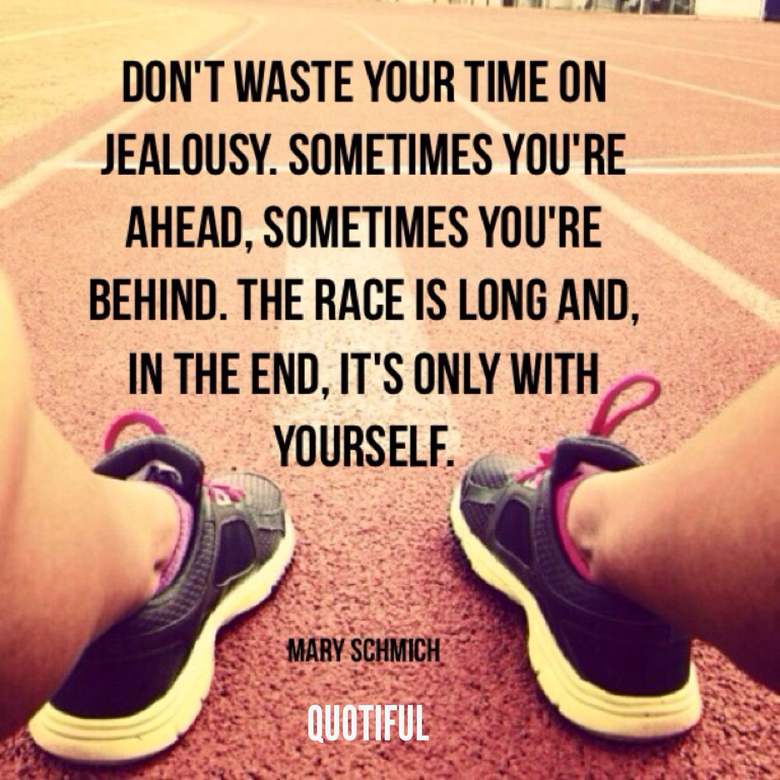 """Don't waste time on jealousy. Sometimes you're ahead, sometimes you're behind. The race is long and, in the end, it's only with yourself."" ~Mary Schmich [1536×1536]"