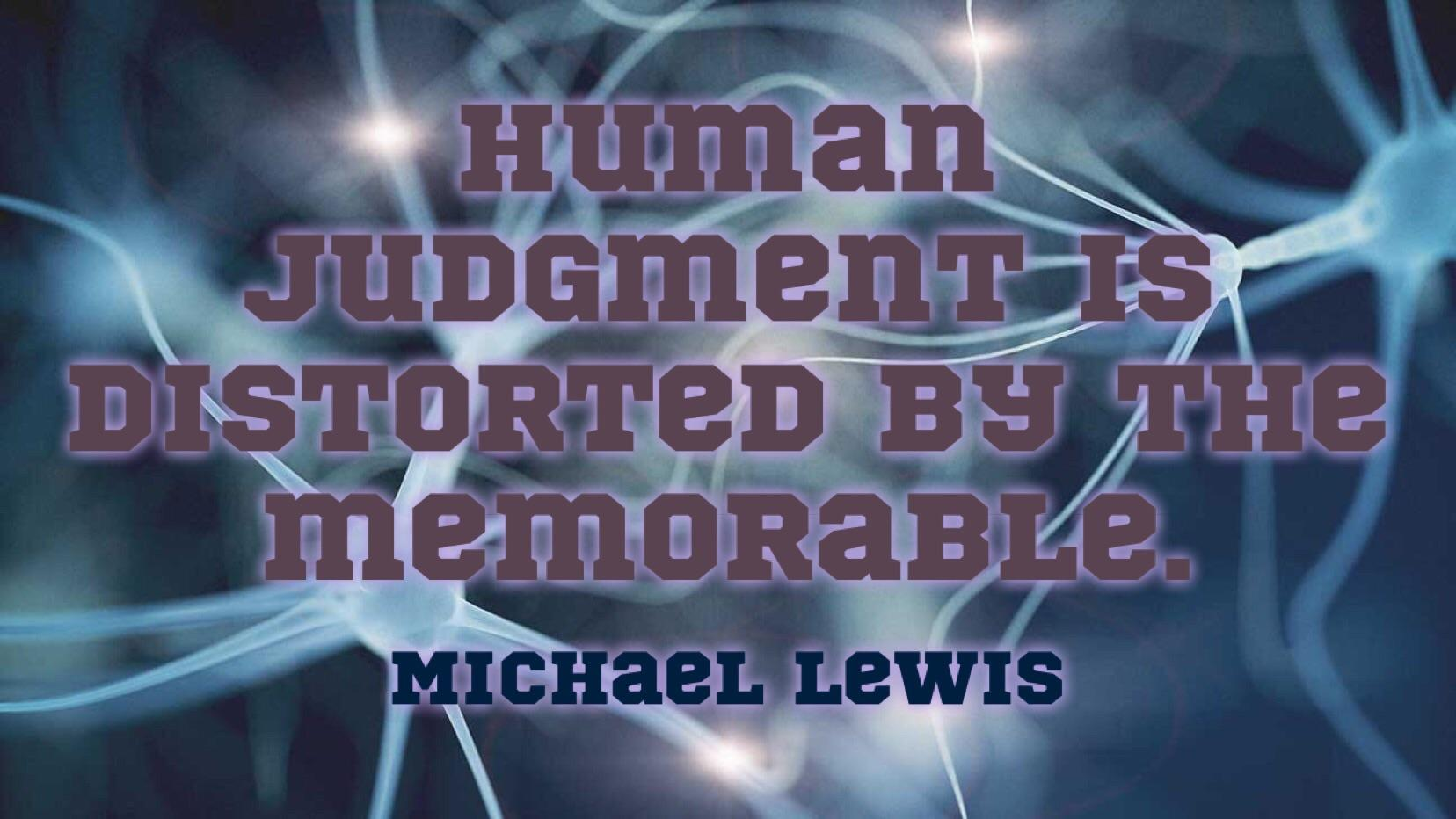 """Human judgment is distorted by the memorable."" – Michael Lewis [1656×932]"