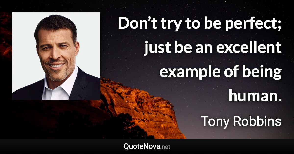"""Don't try to be perfect; just be an excellent example of being human."" – Tony Robbins [1200 x 630] [OS]"