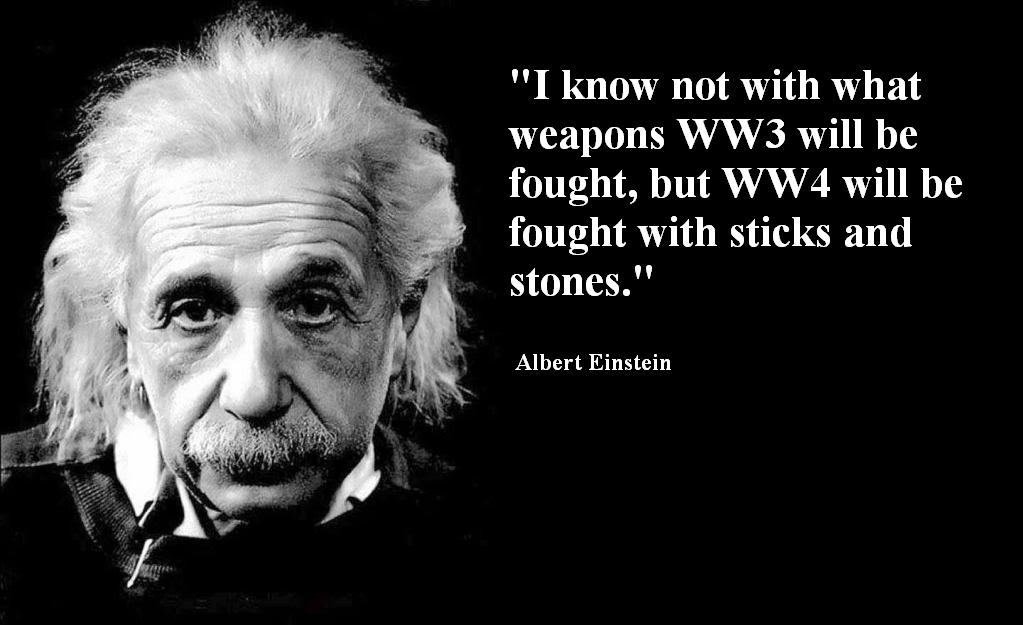 """WW4 will be fought with sticks and stones."""