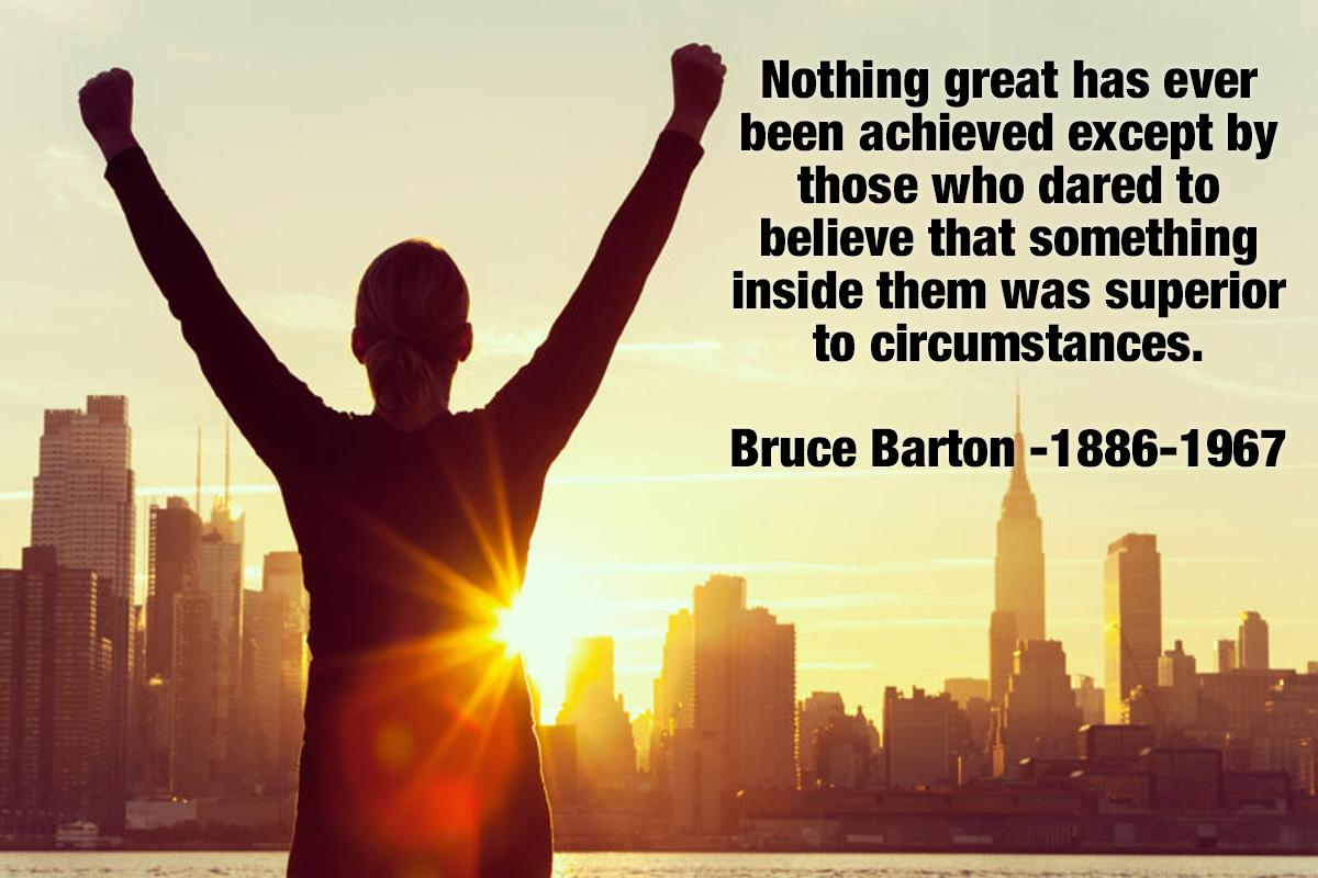 Nothing great has ever been achieved except by those who dared to believe that something inside them was superior to circumstances. Bruce Barton -1 886-1 967 https://inspirational.ly